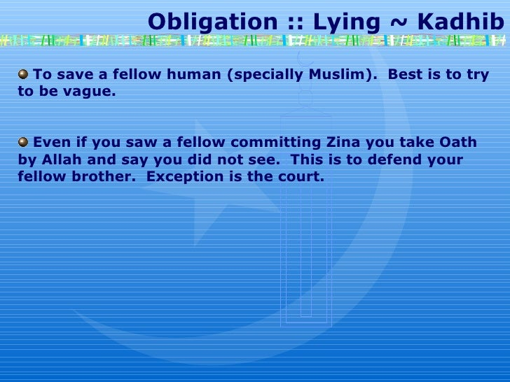 Obligation :: Lying ~ Kadhib To save a fellow human (specially Muslim).  Best is to try to be vague. Even if you saw a fel...