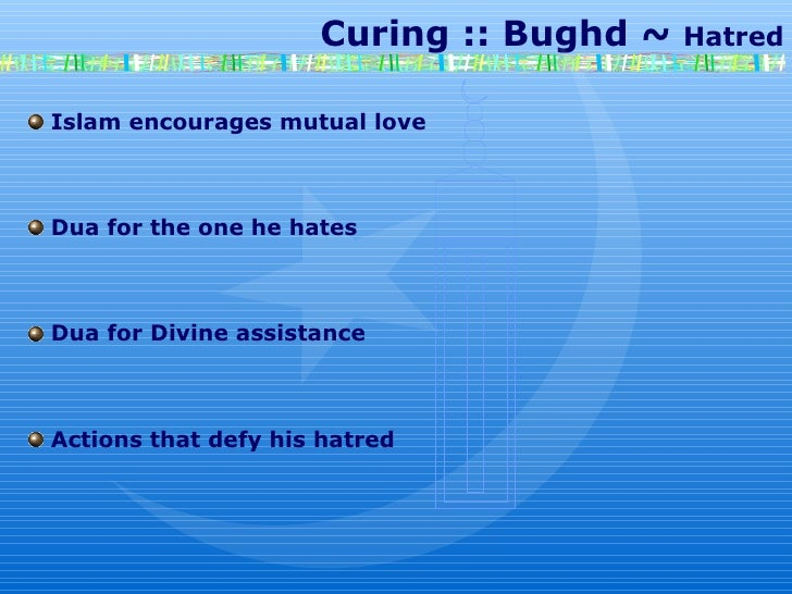 Curing :: Bughd ~  Hatred Islam encourages mutual love Dua for the one he hates Dua for Divine assistance  Actions that de...
