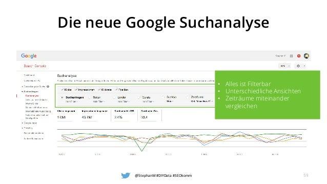 Die neue Google Suchanalyse @StephanW #DIYData #SEOkomm 59 • Alles ist Filterbar • Unterschiedliche Ansichten • Zeiträume ...