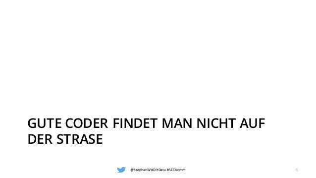 GUTE CODER FINDET MAN NICHT AUF DER STRASE @StephanW #DIYData #SEOkomm 6