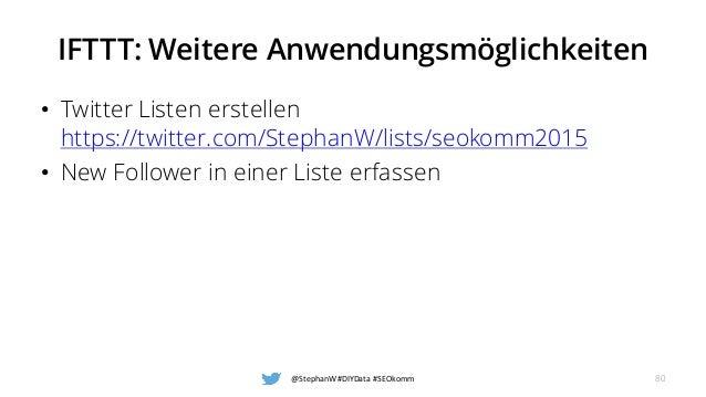 IFTTT: Weitere Anwendungsmöglichkeiten • Twitter Listen erstellen https://twitter.com/StephanW/lists/seokomm2015 • New Fol...