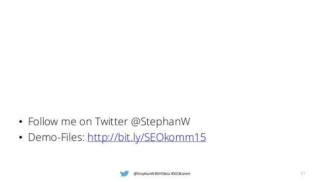 • Follow me on Twitter @StephanW • Demo-Files: http://bit.ly/SEOkomm15 @StephanW #DIYData #SEOkomm 87