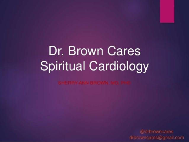 Dr. Brown Cares Spiritual Cardiology SHERRY-ANN BROWN, MD, PHD @drbrowncares drbrowncares@gmail.com