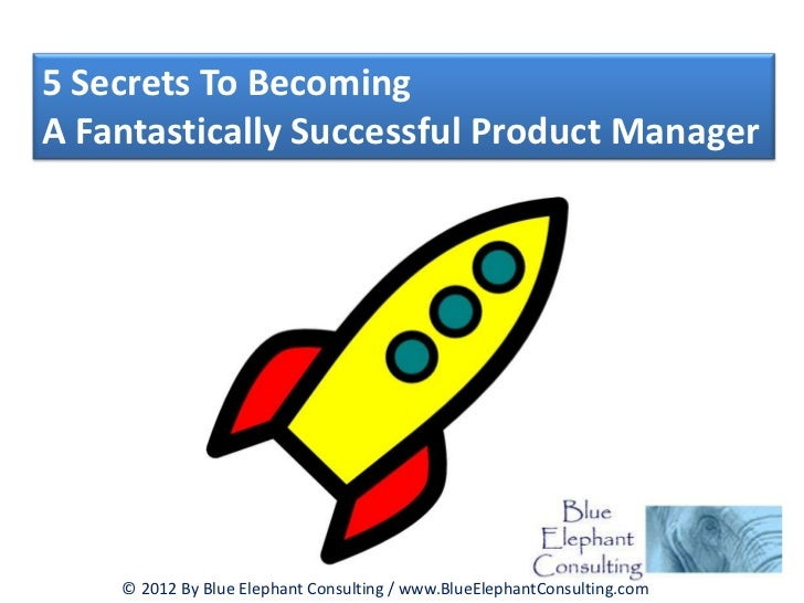 5 Secrets To BecomingA Fantastically Successful Product Manager    © 2012 By Blue Elephant Consulting / www.BlueElephantCo...