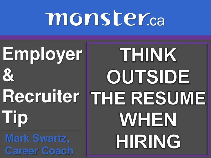 Employer & Recruiter Tip <br />THINK<br />OUTSIDE<br />THE RESUME<br />WHEN <br />HIRING<br />Mark Swartz, <br /> Career C...
