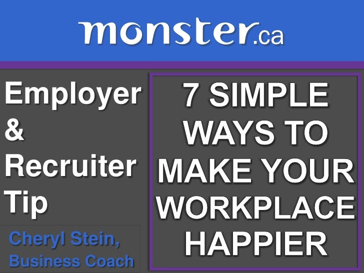 Employer & Recruiter Tip <br />7 SIMPLE<br />WAYS TO<br />MAKE YOUR<br />WORKPLACE<br />HAPPIER<br />Cheryl Stein, <br />B...