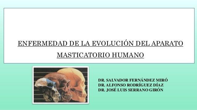 ENFERMEDAD DE LA EVOLUCIÓN DEL APARATO MASTICATORIO HUMANO DR. SALVADOR FERNÁNDEZ MIRÓ DR. ALFONSO RODRÍGUEZ DÍAZ DR. JOSÉ...