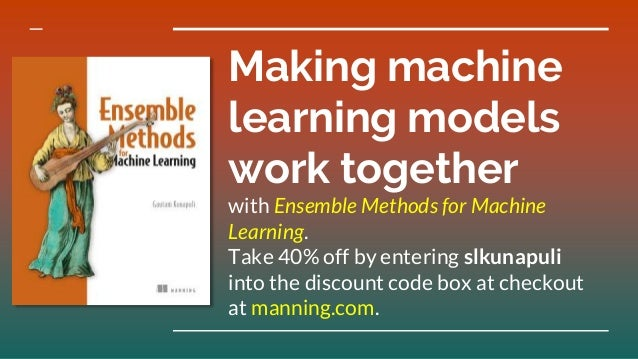 Making machine learning models work together with Ensemble Methods for Machine Learning. Take 40% off by entering slkunapu...