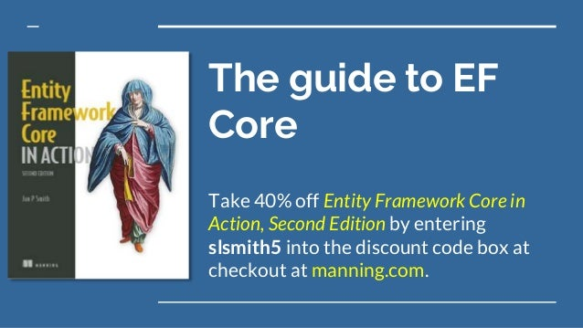 The guide to EF Core Take 40% off Entity Framework Core in Action, Second Edition by entering slsmith5 into the discount c...