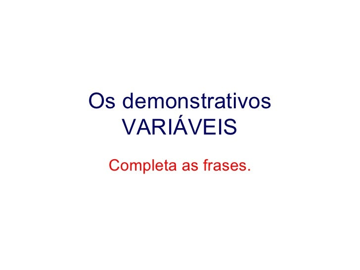 Os demonstrativos VARIÁVEIS Completa as frases.
