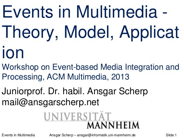 Events in Multimedia Ansgar Scherp – ansgar@informatik.uni-mannheim.de Slide 1 Events in Multimedia - Theory, Model, Appli...