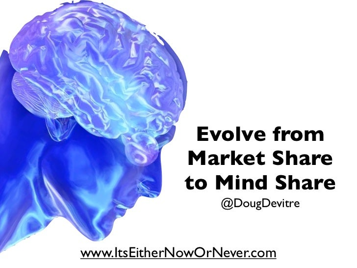 Evolve from              Market Share              to Mind Share                   @DougDevitrewww.ItsEitherNowOrNever.com