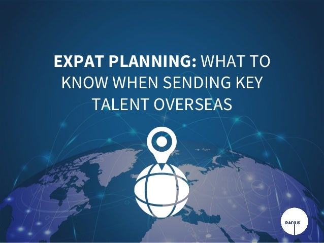 EXPAT PLANNING: WHAT TO KNOW WHEN SENDING KEY TALENT OVERSEAS