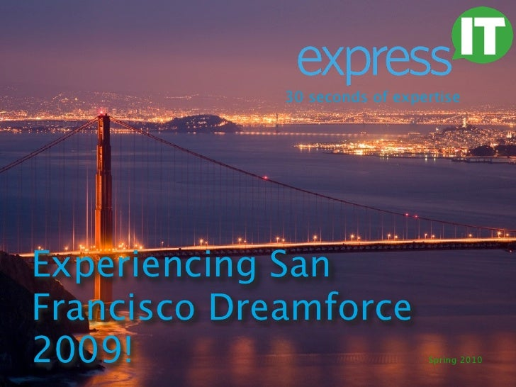 30 seconds of expertise     Experiencing San Francisco Dreamforce 2009!                          Spring 2010