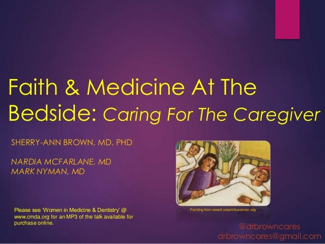 Faith & Medicine At The Bedside: Caring For The Caregiver SHERRY-ANN BROWN, MD, PHD NARDIA MCFARLANE, MD MARK NYMAN, MD Pa...