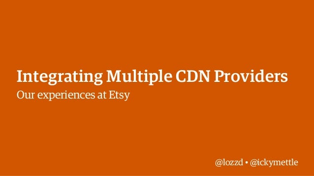 Integrating Multiple CDN Providers Our experiences at Etsy  @lozzd • @ickymettle
