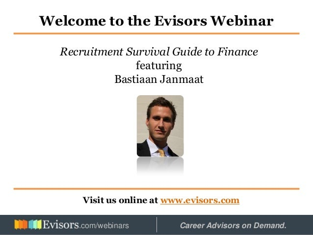 Welcome to the Evisors Webinar Visit us online at www.evisors.com Recruitment Survival Guide to Finance featuring Bastiaan...