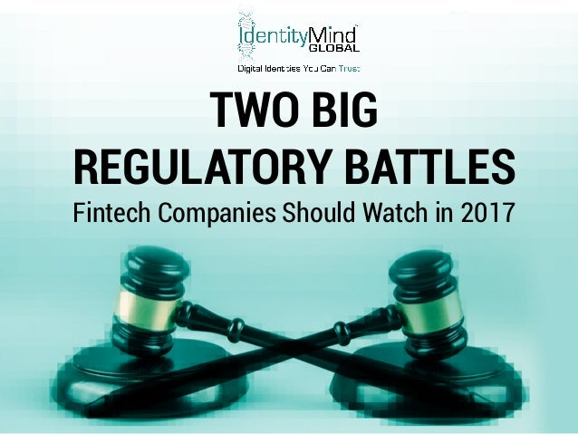 © IdentityMind Global 2017 TWO BIG REGULATORY BATTLES Fintech Companies Should Watch in 2017