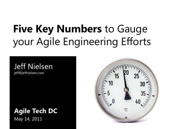 Five Key Numbers to Gauge your Agile Engineering Efforts<br />Jeff Nielsenjeff@jeffnielsen.com<br />Agile Tech DC<br />May...