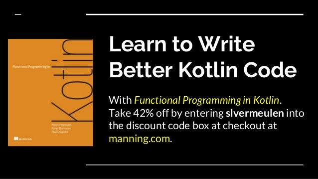 Learn to Write Better Kotlin Code With Functional Programming in Kotlin. Take 42% off by entering slvermeulen into the dis...