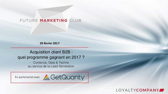 Acquisition client B2B : quel programme gagnant en 2017 ? Contenus, Data & Techno au service de la Lead Generation 28 févr...