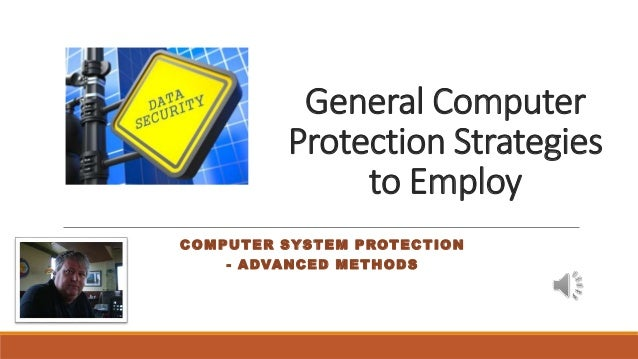 General Computer Protection Strategies to Employ COMPUTER SYSTEM PROTECTION - ADVANCED METHODS