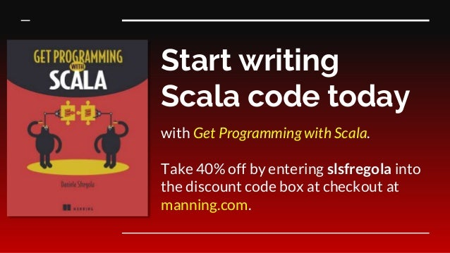 Start writing Scala code today with Get Programming with Scala. Take 40% off by entering slsfregola into the discount code...