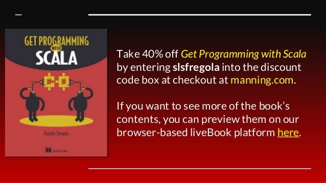 Take 40% off Get Programming with Scala by entering slsfregola into the discount code box at checkout at manning.com. If y...