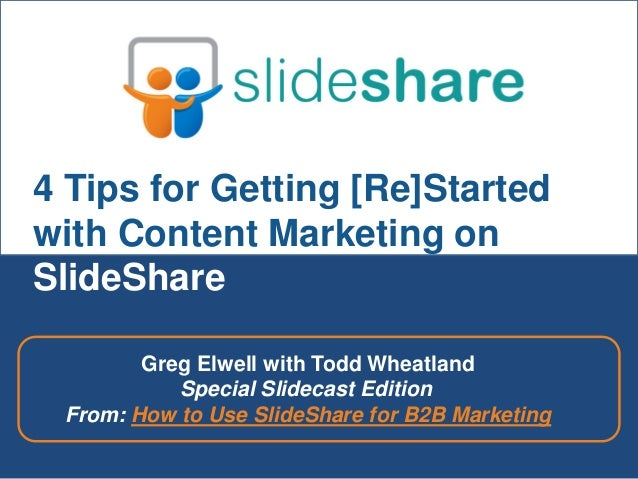 4 Tips for Getting [Re]Started with Content Marketing on SlideShare Greg Elwell with Todd Wheatland Special Slidecast Edit...