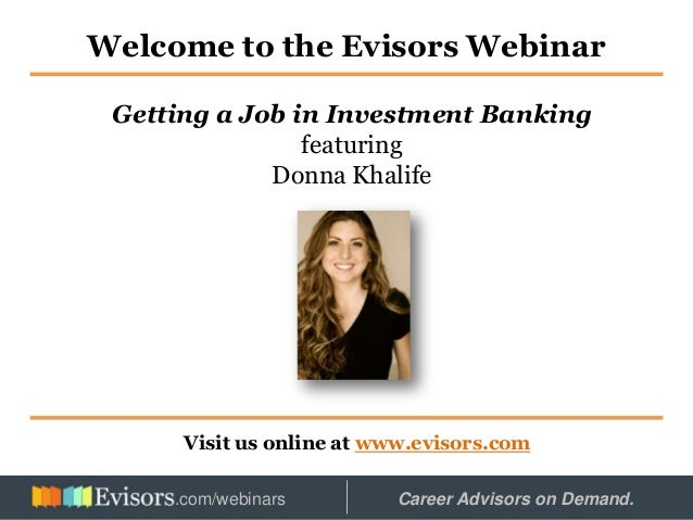 Welcome to the Evisors Webinar Visit us online at www.evisors.com Getting a Job in Investment Banking featuring Donna Khal...