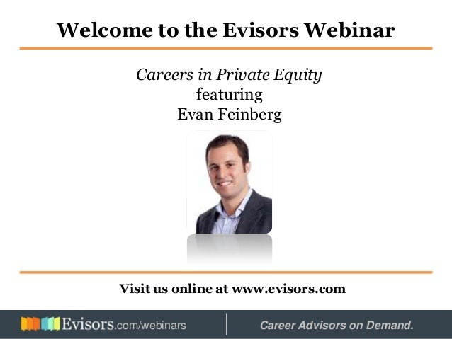Welcome to the Evisors Webinar Visit us online at www.evisors.com Careers in Private Equity featuring Evan Feinberg Hosted...