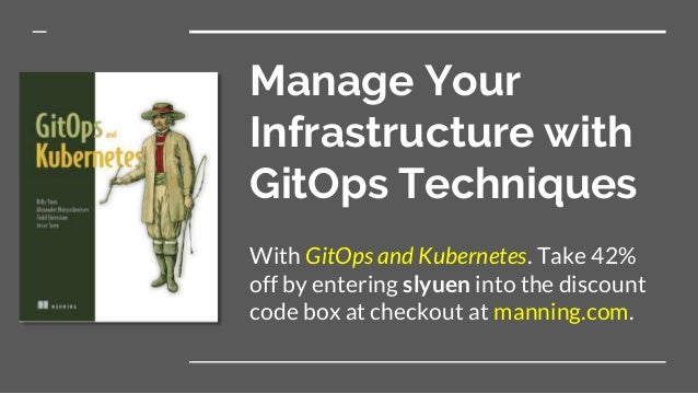 Manage Your Infrastructure with GitOps Techniques With GitOps and Kubernetes. Take 42% off by entering slyuen into the dis...