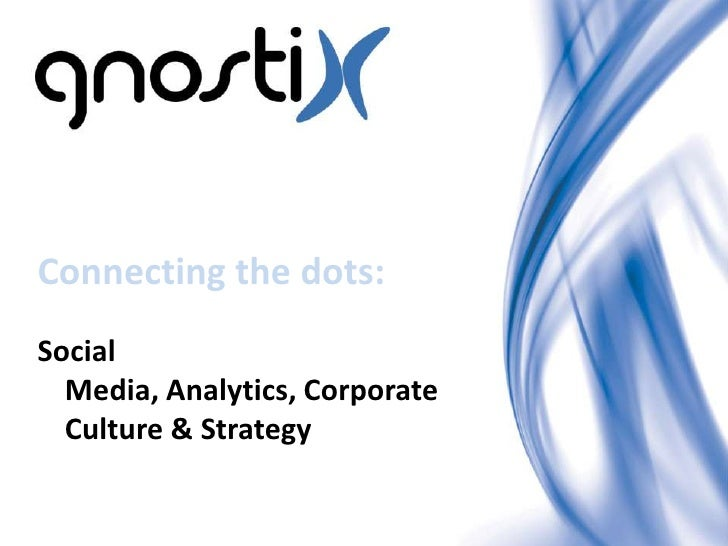 Connecting the dots:Social  Media, Analytics, Corporate  Culture & Strategy