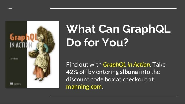 What Can GraphQL Do for You? Find out with GraphQL in Action. Take 42% off by entering slbuna into the discount code box a...