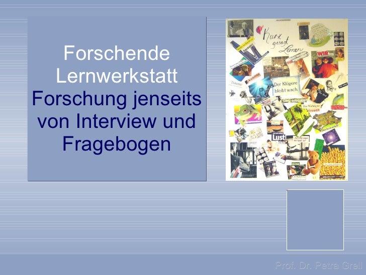 Forschende Lernwerkstatt Forschung   jenseits von Interview und Fragebogen Prof. Dr. Petra Grell