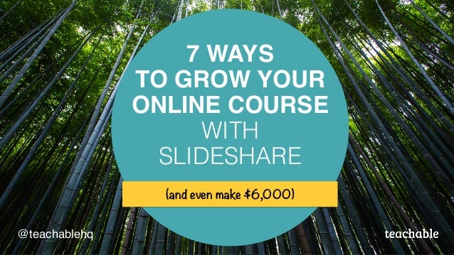 7 WAYS TO GROW YOUR ONLINE COURSE WITH SLIDESHARE (and even make $6,000) @teachablehq