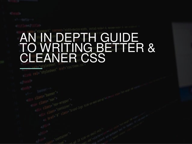 AN IN DEPTH GUIDE TO WRITING BETTER & CLEANER CSS