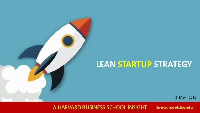 A HARVARD BUSINESS SCHOOL INSIGHT Source: hbswk.hbs.edu/ LEAN STARTUP STRATEGY 2- May - 2016