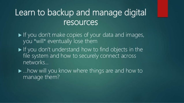 Learn to backup and manage digital resources  If you don't make copies of your data and images, you *will* eventually los...
