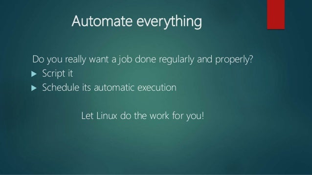 Automate everything Do you really want a job done regularly and properly?  Script it  Schedule its automatic execution L...