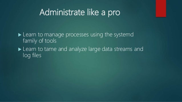 Administrate like a pro  Learn to manage processes using the systemd family of tools  Learn to tame and analyze large da...