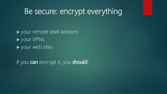 Be secure: encrypt everything  your remote shell sessions  your VPNs  your web sites If you can encrypt it, you should!