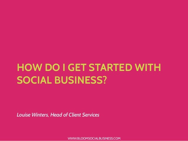 WWW.BLOOMSOCIALBUSINESS.COM HOW DO I GET STARTED WITH SOCIAL BUSINESS? Louise Winters, Head of Client Services