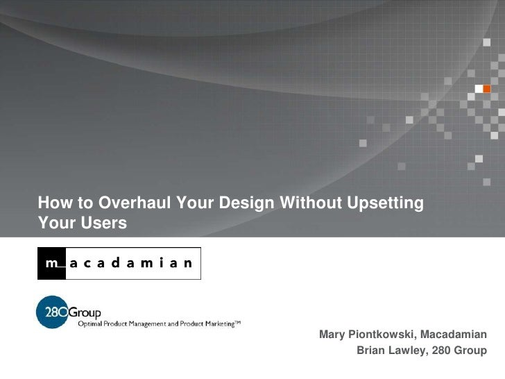 How to Overhaul Your Design Without UpsettingYour Users                                Mary Piontkowski, Macadamian       ...