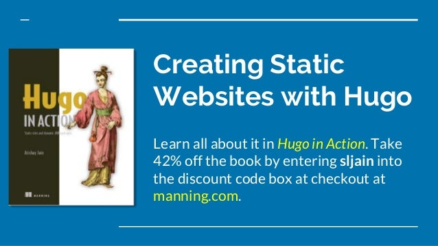 Creating Static Websites with Hugo Learn all about it in Hugo in Action. Take 42% off the book by entering sljain into the...