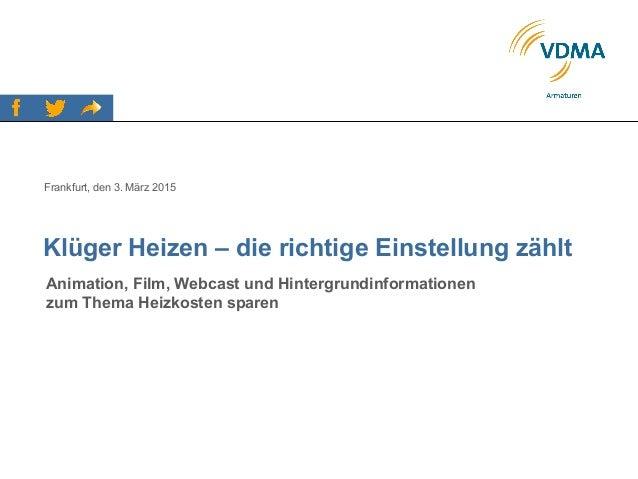 Klüger Heizen – die richtige Einstellung zählt Frankfurt, den 3. März 2015 Animation, Film, Webcast und Hintergrundinforma...