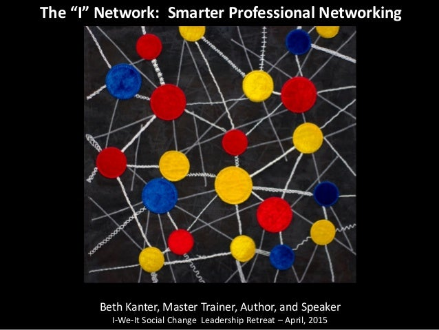 "The ""I"" Network: Smarter Professional Networking Beth Kanter, Master Trainer, Author, and Speaker I-We-It Social Change Le..."