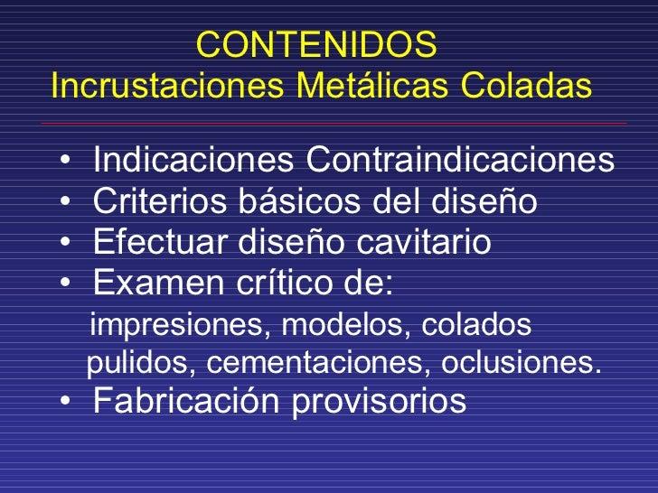 CONTENIDOS  Incrustaciones Metálicas Coladas <ul><li>Indicaciones Contraindicaciones </li></ul><ul><li>Criterios básicos d...