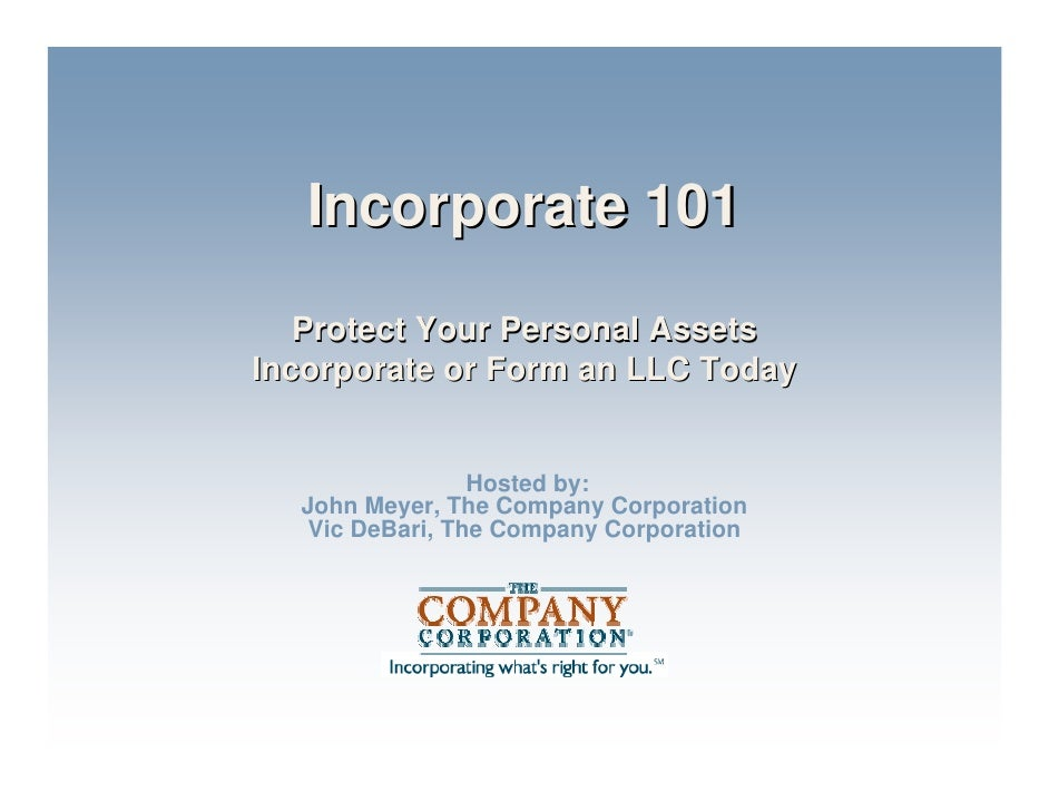 Incorporate 101    Protect Your Personal Assets Incorporate or Form an LLC Today                    Hosted by:   John Meye...