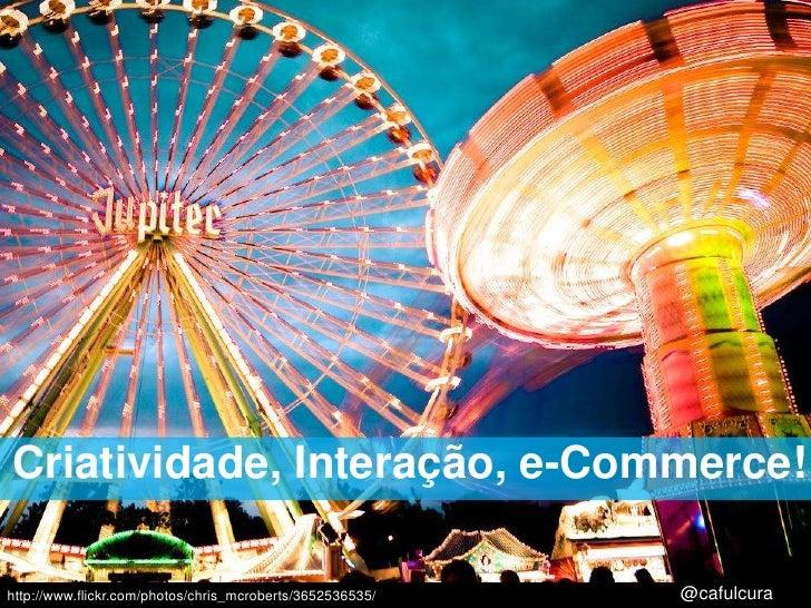Criatividade, Interação, e-Commerce!<br />http://www.flickr.com/photos/chris_mcroberts/3652536535/<br />